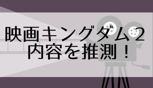 続編決定の映画『キングダム2』、どんな内容になるか予想する【ストーリー/キャラクター/キャスト】