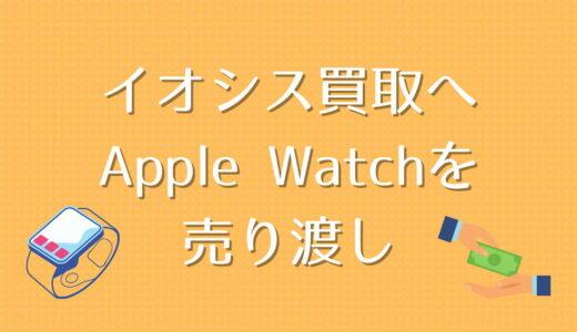 イオシス買取にApple Watchを売り渡したレビュー【中古品の状態/査定金額/査定内容】