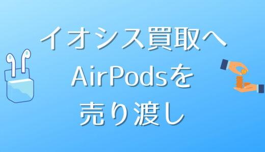 イオシス買取にAirPodsを売り渡したレビュー【中古品の状態/査定金額/査定内容】